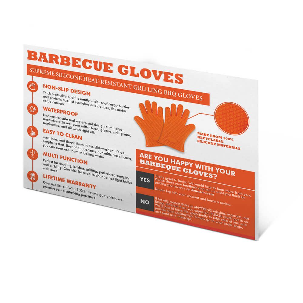 "A product insert label and packaging design by Virtuous Graphics about a barbecue gloves that has been produced by Virtuous Graphics. Below is ""SUPREME SILICONE HEAT-RESISTANT GRILLING BBQ GLOVES"" then below stating about the characteristics like non-slip design, waterfproof, easy to clean and many more. In the middle right side is the color orange gloves itself and below is ""ARE YOU HAPPY WITH YOUR BARBEQUE GLOVES?"" with an option below ""YES"" and ""NO""."