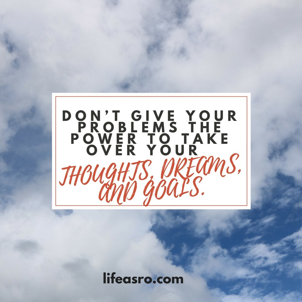 Don't give your problems the power to take over your thoughts, dreams, and goals..jpg