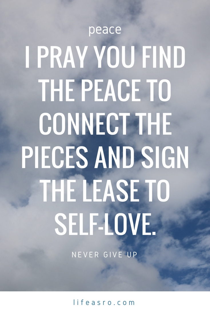 I pray you find the peace to connect the pieces and sign the lease to self-love. Never Give Up.