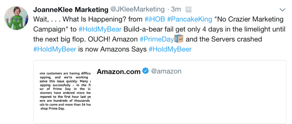 "Wait, . . . What Is Happening? from #iHOB #PancakeKing ""No Crazier Marketing Campaign"" to #HoldMyBear Build-a-bear fail gets only 4 days in the limelight until the next big flop. OUCH! Amazon #PrimeDay and the Servers crashed #HoldMyBeer is now Amazons Says #HoldMyBeer"