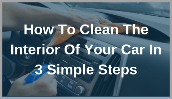 How To Clean The Interior Of Your Car In 3 Simple Steps - for blog post MOD.png