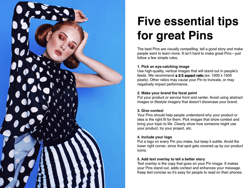 Five essential tips for great Pins      The best Pins are visually compelling, tell a good story and make people want to learn more. It isn't hard to make great Pins—just follow a few simple rules.      1. Pick an eye-catching image   Use high-quality, vertical images that will stand out in people's feeds. We recommend  a 2:3 aspect ratio  (ex: 1000 x 1500 pixels). Other ratios may cause your Pin to truncate, or may negatively impact performance.      2. Make your brand the focal point   Put your product or service front and center. Avoid using abstract images or lifestyle imagery that doesn't showcase your brand.      3. Give context   Your Pins should help people understand why your product or idea is the right fit for them. Pick images that show context and bring your topic to life. Clearly show how someone might use your product, try your project, etc.      4. Include your logo   Put a logo on every Pin you make, but keep it subtle. Avoid the lower right corner, since that spot gets covered up by our product icons.      5. Add text overlay to tell a better story   Text overlay is the copy that goes on your Pin image. It makes your Pins stand out, adds context and enhances your message. Keep text concise so it's easy for people to read on their phones.