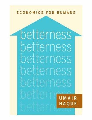 BETTERNESS: ECONOMICS FOR HUMANS, by Umair Haque