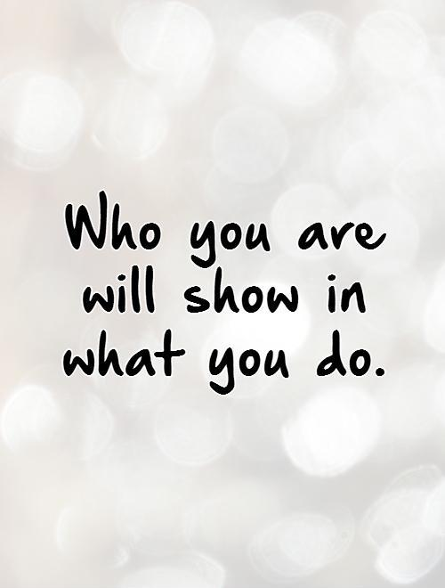 who-you-are-will-show-in-what-you-do-quote-1.jpg