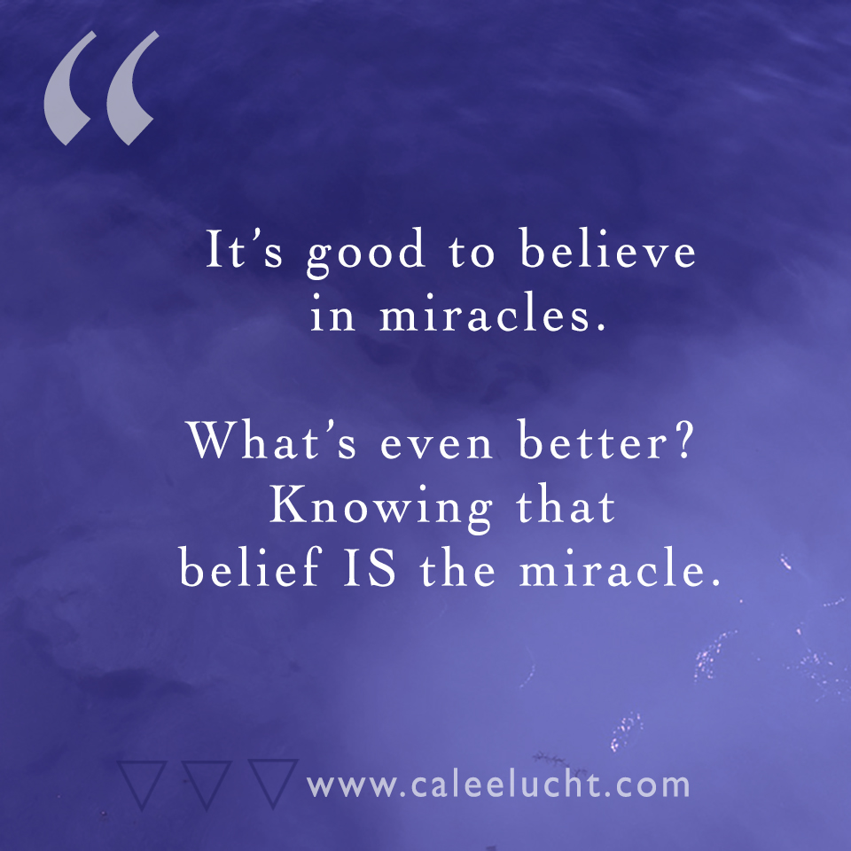 belief is the miracle Calee Lucht creative empowerment coach.jpg