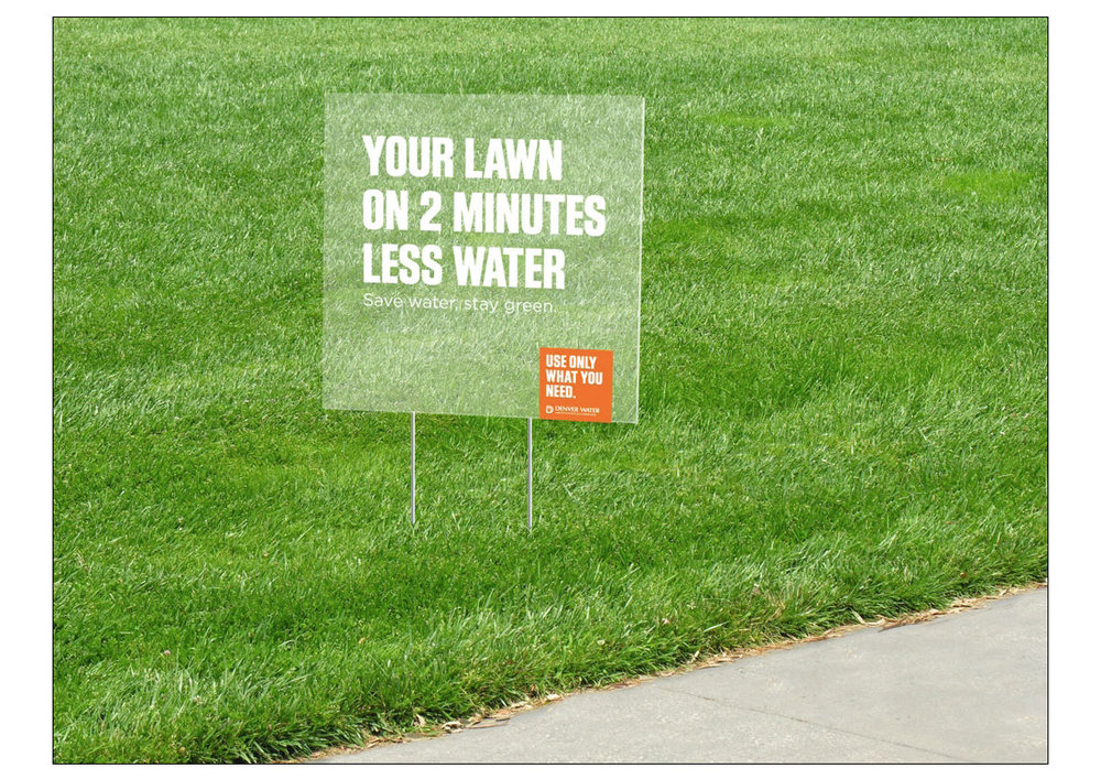 YARD SIGN COPY:  YOUR LAWN ON TWO MINUTES LESS WATER. / Save water, stay green.  Denver Water / Use only what you need.