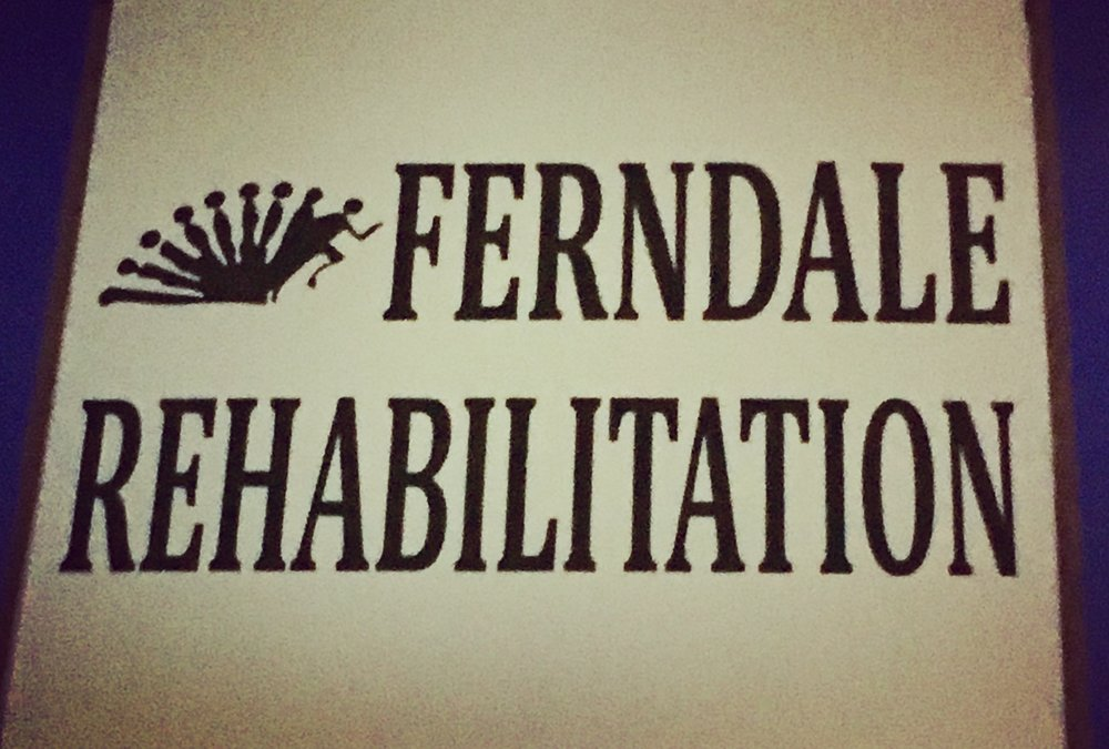 Ferndale Rehabilitation. We turn dildos into people.