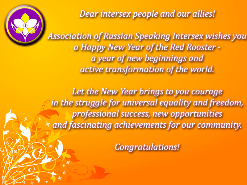 DECEMBER 30  Dear intersex people and our allies! Association of Russian Speaking Intersex wishes you a Happy New Year of the Red Rooster - a year of new beginnings and active transformation of the world. Let the New Year brings to you courage in the struggle for universal equality and freedom, professional success, new opportunities and fascinating achievements for our community. Congratulations!