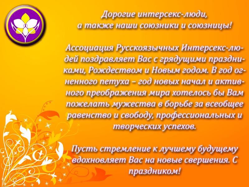 30 ДЕКАБРЯ  Дорогие интерсекс-люди, а также наши союзники и союзницы! Ассоциация Русскоязычных Интерсекс-людей поздравляет Вас с грядущими праздниками, Рождеством и Новым годом. В год Огненного Петуха – год новых начал и активного преображения мира хотелось бы Вам пожелать мужества в борьбе за всеобщее равенство и свободу, профессиональных и творческих успехов. Пусть стремление к лучшему будущему вдохновляет Вас на новые свершения! С праздником!