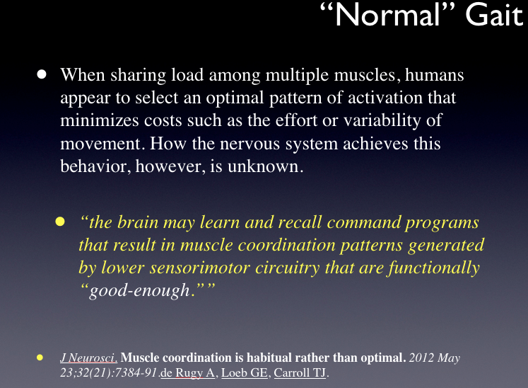 "This is a slide from a recent teleseminar we delivered on  www.onlineCE.com .  You can take any of our dozens of courses/lectures there for a nominal fee  .           This was an interesting study.  Here the authors seemed to discover that habitually driven sensory-motor patterns (as compared to optimally controlled patterns) are quite resistant to changes in biomechanics. In the study, when the tested model was compromised, the subject merely increased the recruitment of all of the surrounding muscles to stabilize and direct movement. Basically, there was no great and calculated logical strategy, it was an all out, habitually automated response … . a ""just get the job done right now kind of response"".  Perhaps a ""living in the moment"" response?       We have often said that the paramount task via the central nervous system is an orchestration at the the joint, it must be stabilized and movement controlled at the moment of the joint challenge. But, the problem lies in that the consequences of a suboptimal strategy cannot be determined in the moment, they come in time. And this is likely what builds these aberrant compensation patterns, they happen slowly, subtly over time little by little.      Just as in life, the cost of our decisions are not often immediately realized.          Shawn and Ivo     The gait guys"
