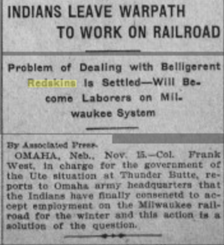 "Ute Indians were forced to work the Milwaukee railroad. Notice the use of ""Redskins"" doesn't appear to be used in positive way next to ""Belligerent""  http://izanzanwin.tumblr.com/post/116408503741/los-angeles-herald-volume-35-number-45-16"