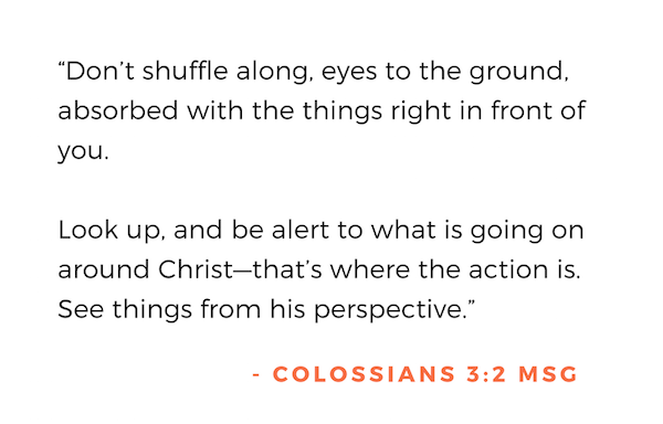 """Don't shuffle along, eyes to the ground, absorbed with the things right in front of you.  Look up, and be alert to what is going on around Christ—that's where the action is. See things from his perspective. "" - Colossians 3:2 MSG"
