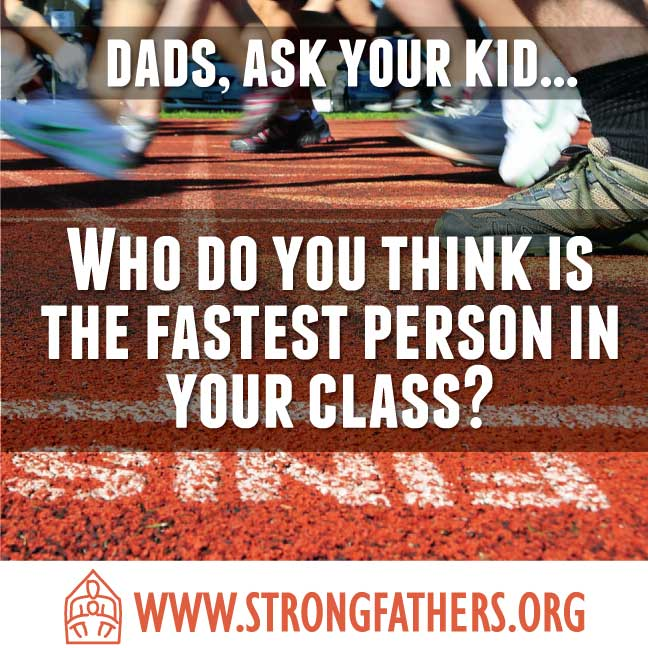 Dads, ask your kid, who do you think is the fastest person in your class?