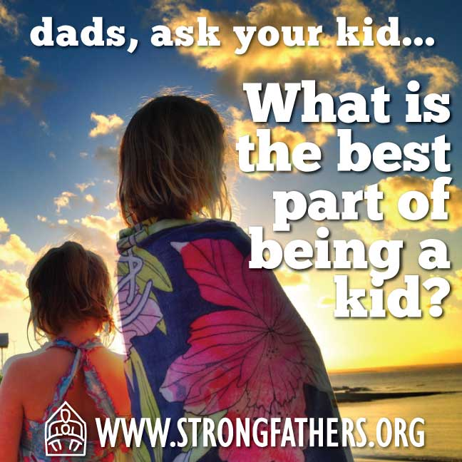 Dads, ask your kid, What is the best part of being a kid?