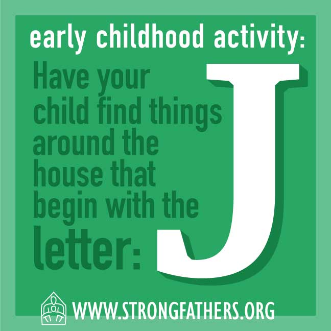 Dad, have your young child find things around the house that begin with the letter: J