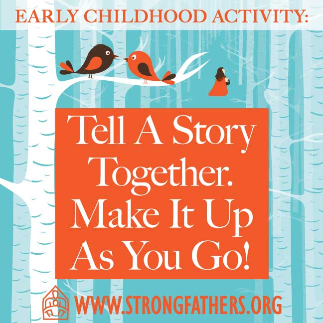 Dads, with your young child, tell a story together.  Make it up as you go.