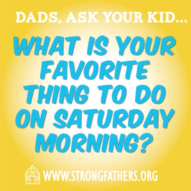 "Dads, ask our kid, ""What is your favorite thing to do on Saturday morning?"""