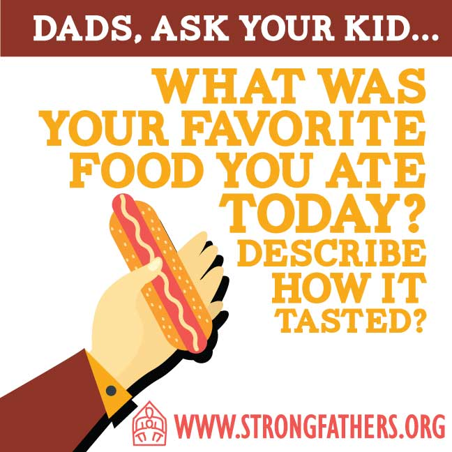 "Dads, ask your kid, ""What was your favorite food you ate today?  Describe how it tasted."""