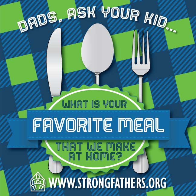 "Dads, ask your kid, ""What is your favorite meal we make at home?"""