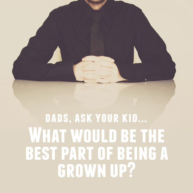 What would be the best part of being a grown up?