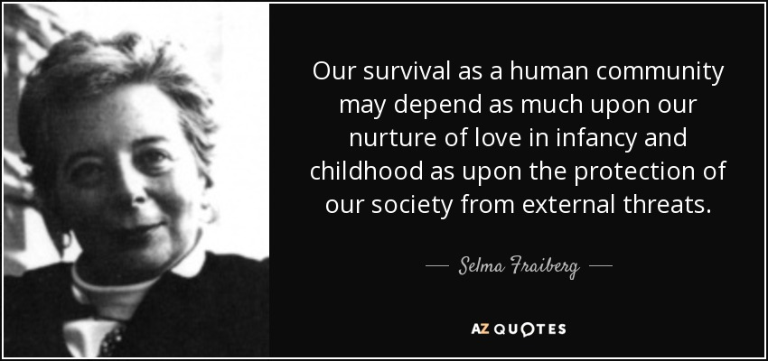 quote-our-survival-as-a-human-community-may-depend-as-much-upon-our-nurture-of-love-in-infancy-selma-fraiberg-145-75-50.jpg