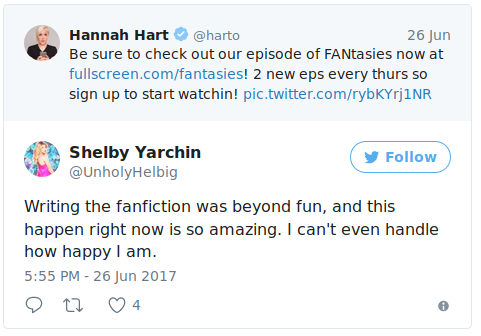 """Hannah Hart tweets, """"Be sure to check out new episodes of FANtasies now at fullscreen.com/fantasies! 2 new eps every thurs so sign up to start watchin!"""" Shelby Yarchin, whose username is @UnholyHelbig, responds, """"Writing the fanfiction was beyond fun, and this happen right now is so amazing. I can't even handle how happy I am."""""""