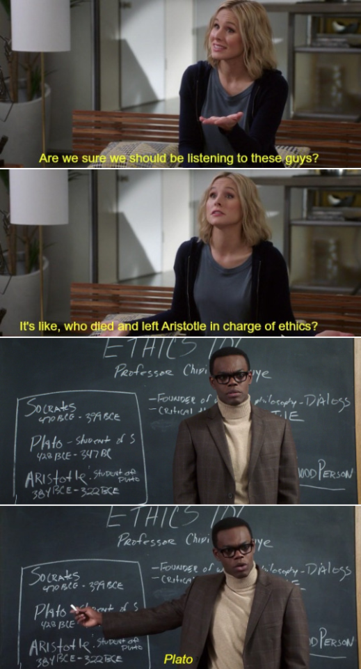 "A scene from  The Good Place : Eleanor asks, ""Are we sure we should be listening to these guys? It's like, who died and left Aristotle in charge of ethics?"" Chidi, pointing to a blackboard, replies, ""Plato."""