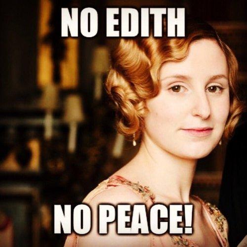 A meme of Lady Edith Crawley's face reading NO EDITH, NO PEACE!