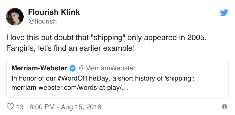 "@merriamwebster tweets, ""In honor of our #WordOfTheDay, a short history of 'shipping'"" (with a link to the article cited above). @flourish tweets back, ""I love this but doubt that 'shipping' only appeared in 2005. Fangirls, let's find an earlier example!"""