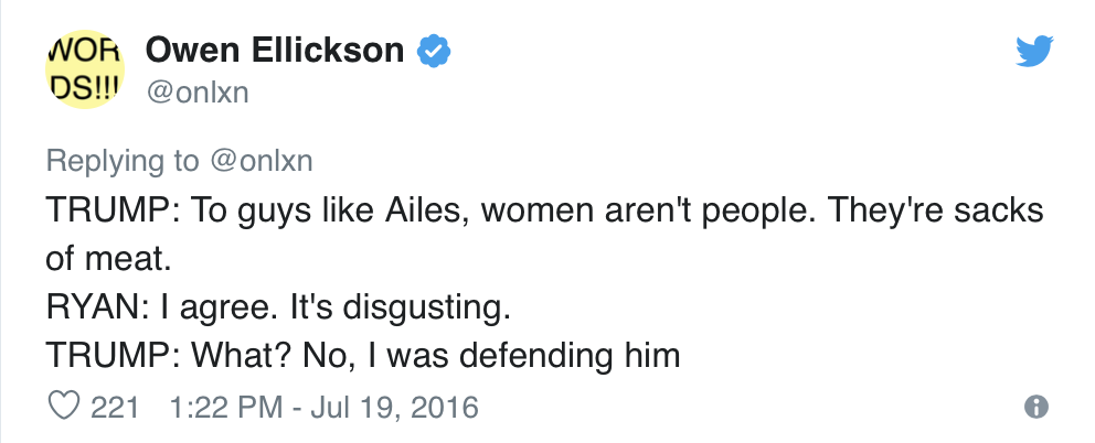 Owen Ellickson, @onlxn, Tweets:  TRUMP: To guys like Ailes, women aren't people. They're sacks of meat. RYAN: I agree. It's disgusting. TRUMP: What? No, I was defending him