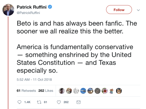 "At 5:52 AM on 11 October 2018, @PatrickRuffini tweets: ""Beto is and has always been fanfic. The sooner we all realize this the better. America is fundamentally conservative — something enshrined by the United States Constitution — and Texas especially so."" There are 61 Retweets and 262 Likes."