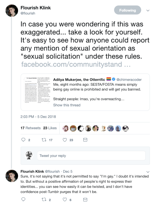 "At 2:03 PM on 5 December 2018, Flourish (@flourish) retweets a post from @chimeracoder about Facebook's community standards. She adds, ""In case you were wondering if this was exaggerated… take a look for yourself. It's easy to see how anyone could report any mention of sexual orientation as ""sexual solicitation"" under these rules."" There are 17 Retweets and 23 Likes.   Flourish continues the thread, tweeting, ""Sure, it's not saying that it's not permitted to say 'I'm gay.' I doubt it's intended to. But without a positive affirmation of people's right to express their identities… you can see how easily it can be twisted, and I don't have confidence post-Tumblr purges that it won't be."" There are two Retweets and six Likes."