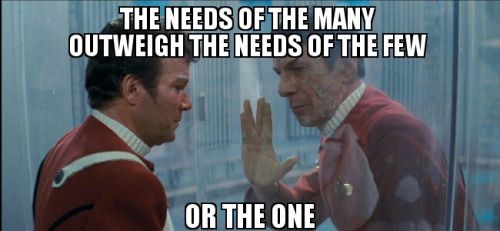 Kirk and Spock from Star Trek 2: The Wrath of Khan, with meme text: THE NEEDS OF THE MANY OUTWEIGH THE NEEDS OF THE FEW OR THE ONE.