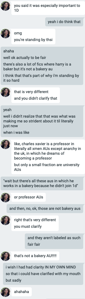 """Flourish and Elizabeth Google chatting. E: you said it was especially important to 1D F: yeah i do think that E: omg you're standing by thsi F: ahaha well ok actually to be fair there's also a lot of fics where harry is a baker but it's not a bakery au i think that's part of why i'm standing by it so hard E: that is very different and you didn't clarify that F: yeah well i didn't realize that was what was making me so strident about it til literally just now when I was like E: like, charles xavier is a a professor in literally all xmen AUs except anarchy in the uk, in which he dreams of becoming a professor but only a small fraction are university AUs F: """"wait but there's all these aus in which he works in a bakery because he didn't join 1d"""" E: or professor AUs F: and then, no, ok, those are not bakery aus E: right that's very different you must clarify F: and they aren't labeled as such fair fair E: that's not a bakery AU!!!! F: i wish I had had clarity IN MY OWN MIND so that i could have clarified with my mouth but sadly E: ahahahaha"""