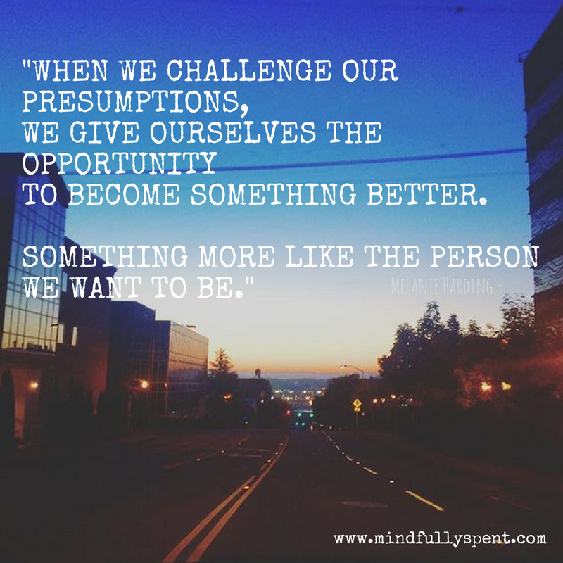 When we challenge our presumptions, we give ourselves the opportunity to become something better...