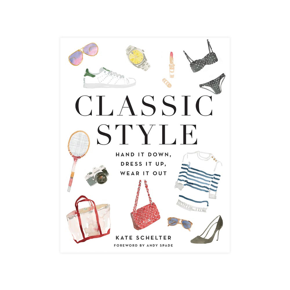 Classic Style: Hand It Down, Dress It Up, Wear It Out by Kate Schelter