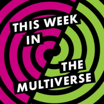 THIS WEEK IN THE MULTIVERSE