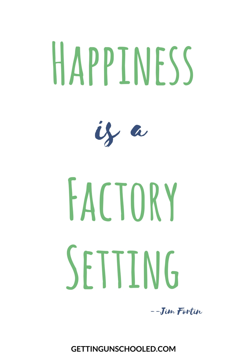 GAH! I love this quote so much--we are BORN happy.  It's a factory setting!  The secret to being happy, is to BE HAPPY (according to Jim Fortin) :)  | Getting Unschooled is a family lifestyle blog about unschooling, over 40 fashion, and non-toxic beauty.  Thanks for pinning!!