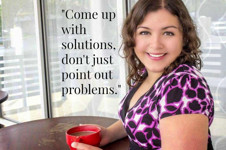 """Come up with solutions, don't just point out problems."" - Shelby Bouck"