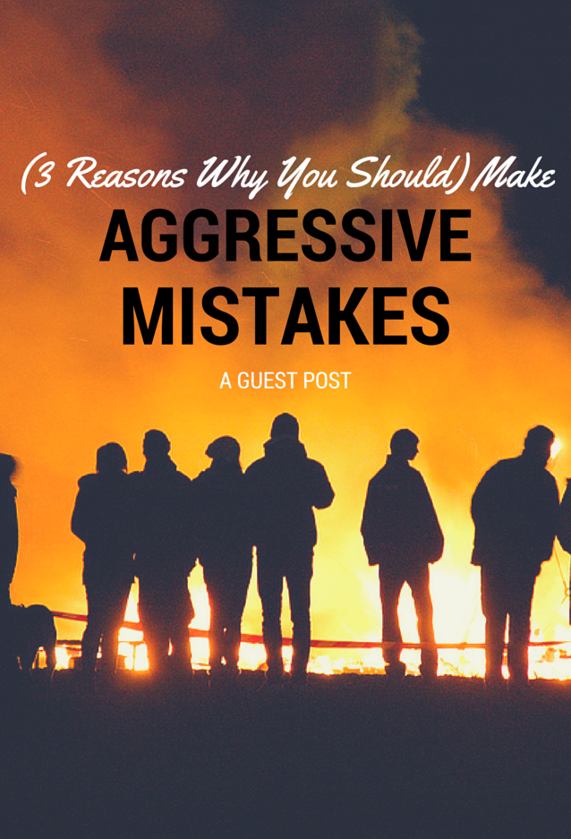 (3 Reasons Why You Should) Make Aggressive Mistakes
