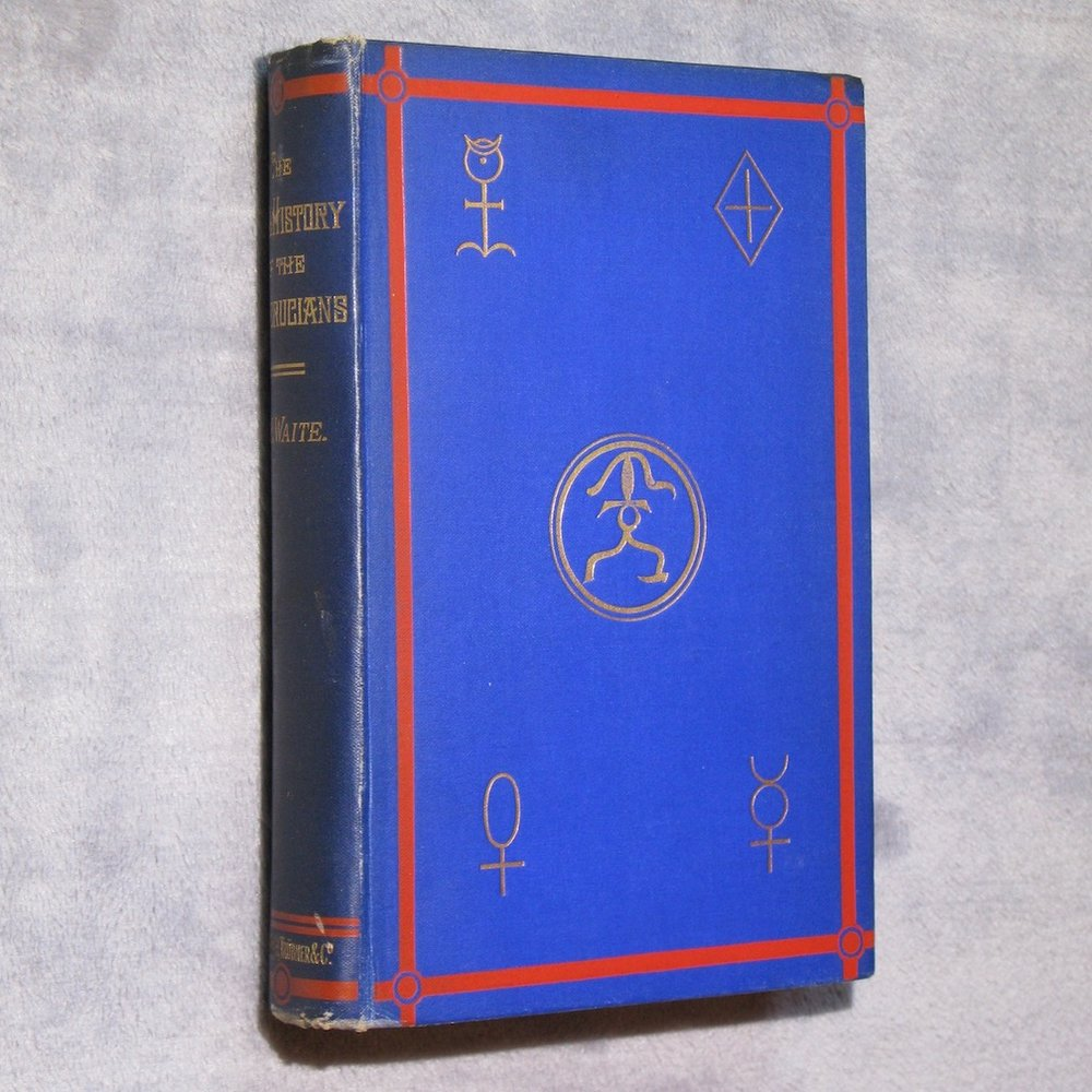 THE REAL HISTORY OF THE ROSICRUCIANS. Founded on Their Own Manifestoes, and on Facts and Documents Collected from the Writings of Initiated Brethren (1887) by A. E. Waite