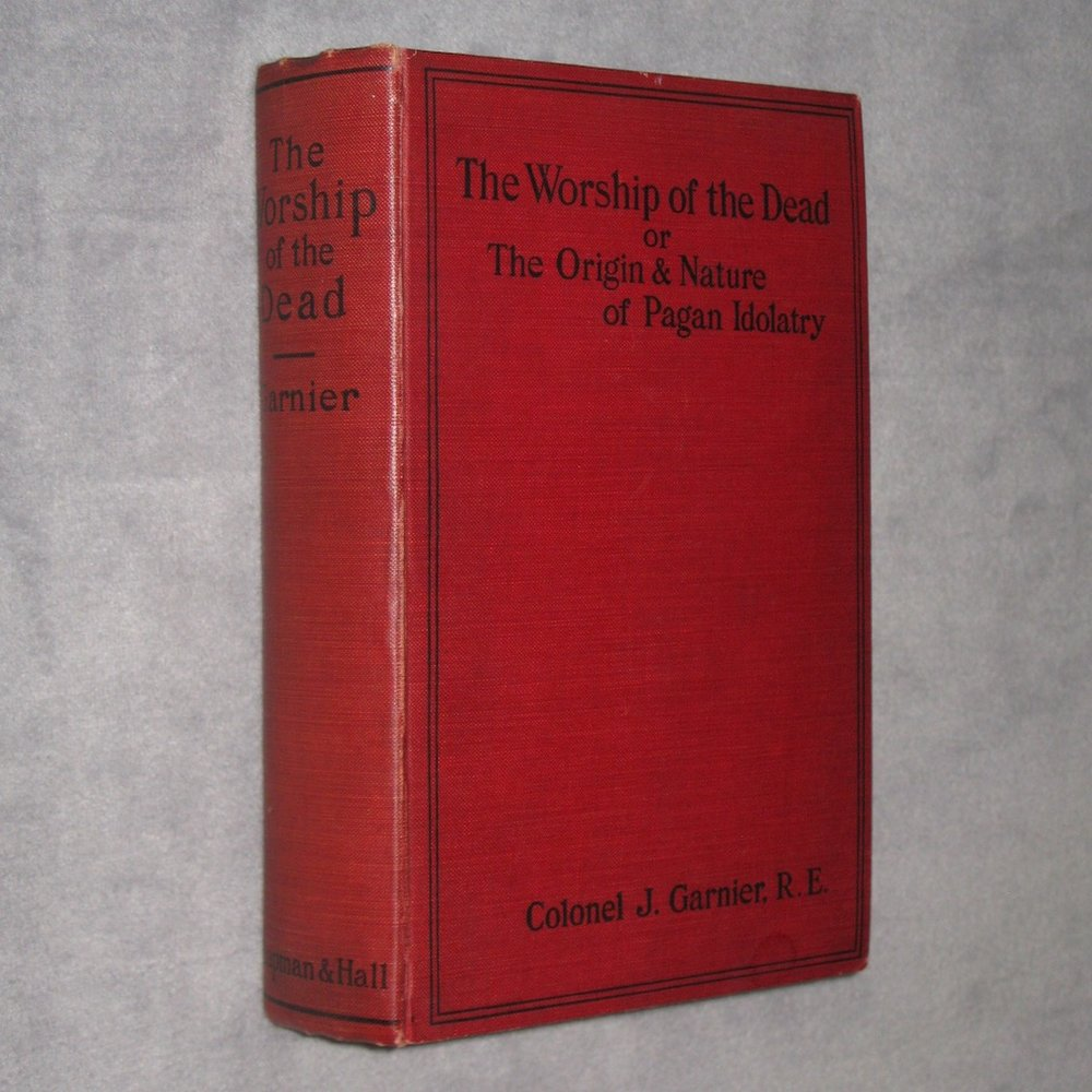 THE WORSHIP OF THE DEAD or The Origin and Nature of Pagan Idolatry (1909) by Colonel J. Garnier