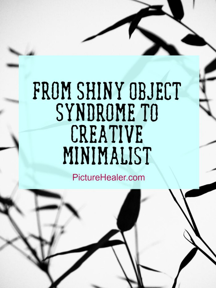 from Shiny object syndrome to creative minimalist.