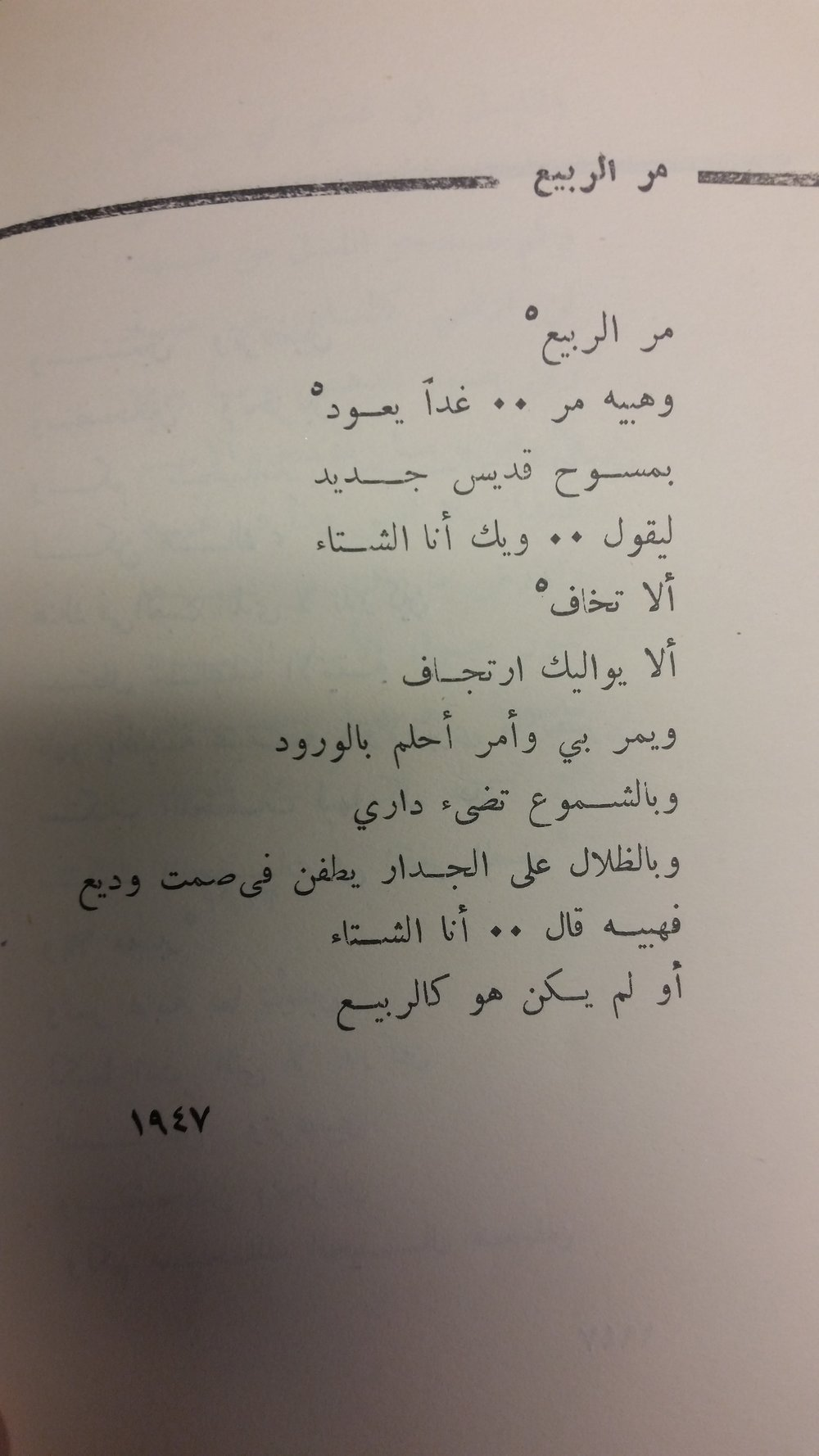"From  Songs of the Dead City  by Buland al-Ḥaydarī. A quick translation:  Spring is gone  Its dust, gone... but tomorrow it will return  wearing a monk's new frock  to say, ""Beware, I am Winter  Are you not afraid?  Are you not by trembling swayed?  It passes by me, and I pass by, dreaming of roses,  of my house bathed in candlelight  as shadows roam the wall in tranquil silence.  Its dust said, ""I am Winter...""  And was it not like Spring?"
