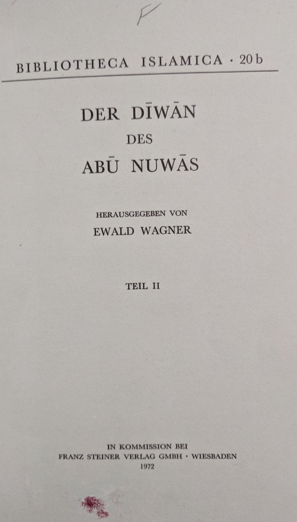 Dīwān Abī Nuwās al-Ḥasan ibn Hānī bi-taḥqīq Īvāld Vāghnur (Vīsbādin : F. Shtaynir, 1958-1972)