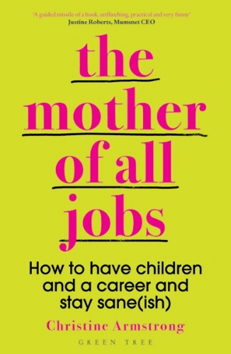 Extracted from The Mother of All Jobs: How to Have Children and a Career and Stay Sane(ish) by Christine Armstrong published by Green Tree (an imprint of Bloomsbury), £12.99. - Available to buy here.