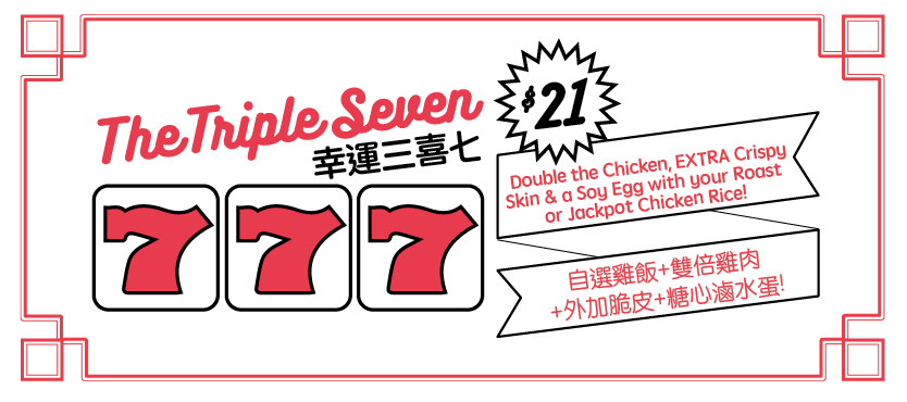 THE TRIPLE SEVEN Double the chicken, EXTRA crispy skin and a soy egg with your Roast or Jackpot Chicken Rice!