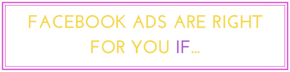 FACEBOOK ADS ARE RIGHT FOR YOU IF....png