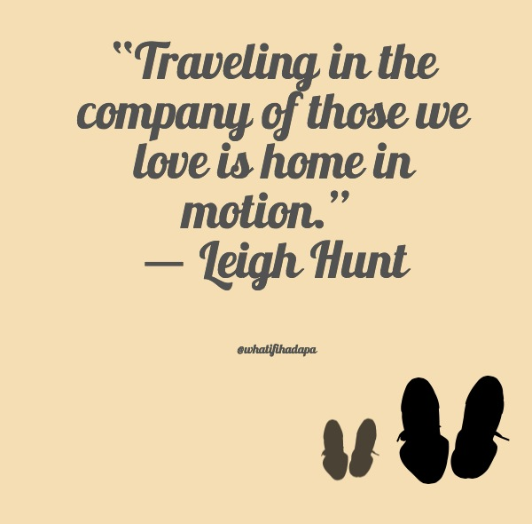 """Traveling in the company of those we love is home in motion.""  ― Leigh Hunt"