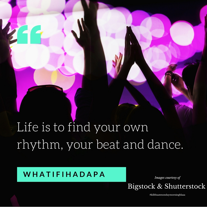 Life is to find your own rhythm, your beat and dance.